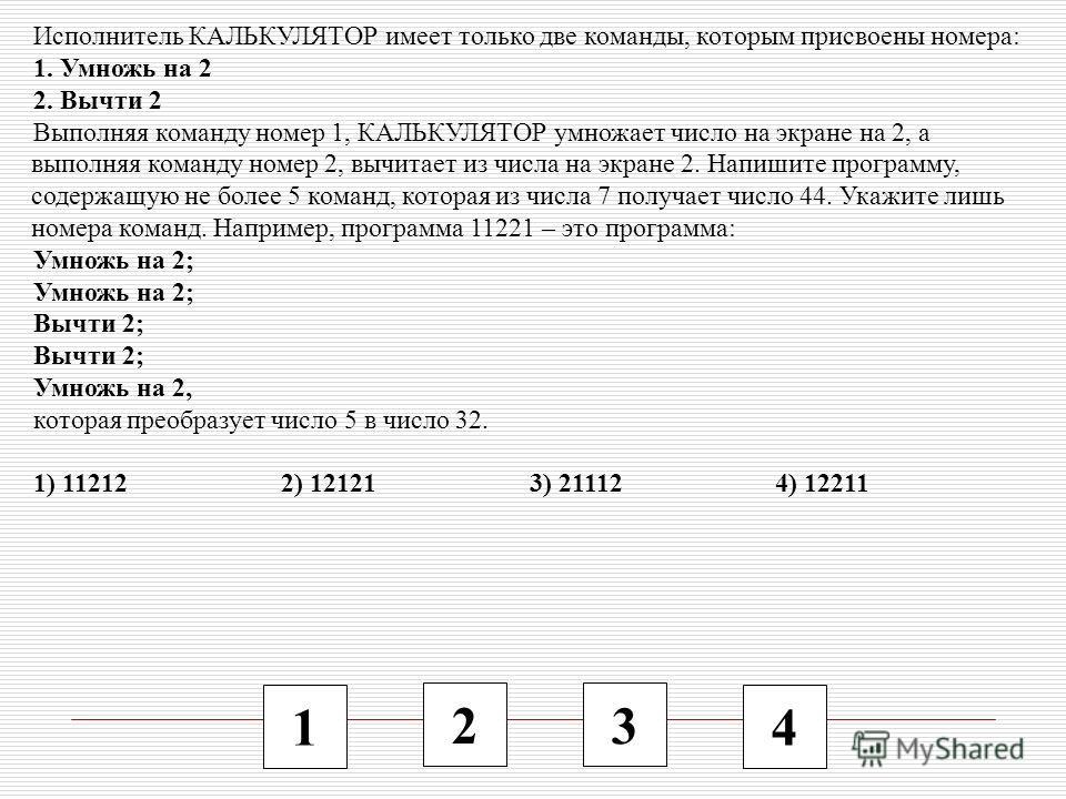1 2 3 4 Исполнитель КАЛЬКУЛЯТОР имеет только две команды, которым присвоены номера: 1. Умножь на 2 2. Вычти 2 Выполняя команду номер 1, КАЛЬКУЛЯТОР умножает число на экране на 2, а выполняя команду номер 2, вычитает из числа на экране 2. Напишите про
