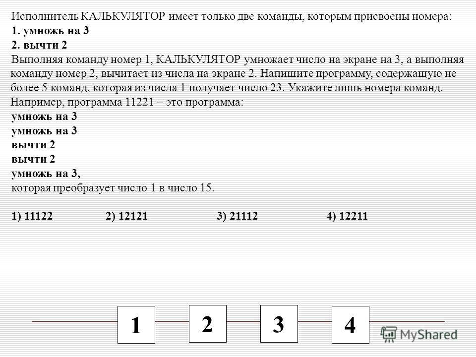 1 2 3 4 Исполнитель КАЛЬКУЛЯТОР имеет только две команды, которым присвоены номера: 1. умножь на 3 2. вычти 2 Выполняя команду номер 1, КАЛЬКУЛЯТОР умножает число на экране на 3, а выполняя команду номер 2, вычитает из числа на экране 2. Напишите про