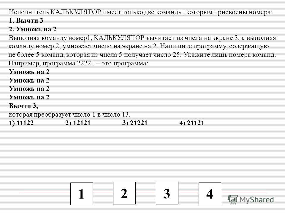 1 2 3 4 Исполнитель КАЛЬКУЛЯТОР имеет только две команды, которым присвоены номера: 1. Вычти 3 2. Умножь на 2 Выполняя команду номер1, КАЛЬКУЛЯТОР вычитает из числа на экране 3, а выполняя команду номер 2, умножает число на экране на 2. Напишите прог