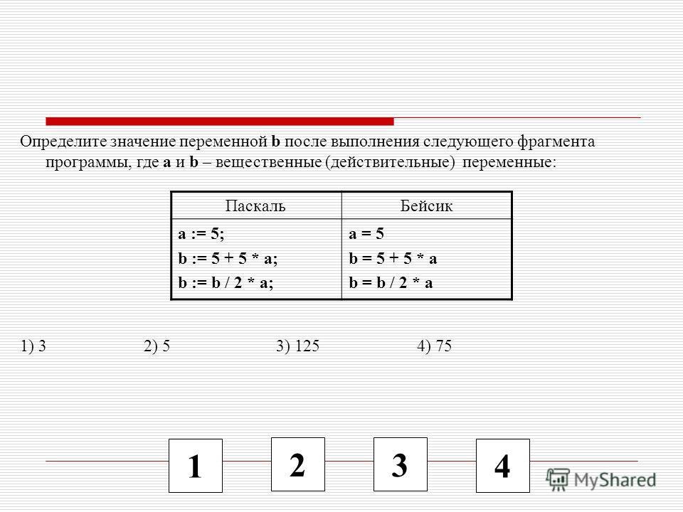 1 2 3 4 Определите значение переменной b после выполнения следующего фрагмента программы, где a и b – вещественные (действительные) переменные: 1) 3 2) 5 3) 125 4) 75 ПаскальБейсик a := 5; b := 5 + 5 * a; b := b / 2 * a; a = 5 b = 5 + 5 * a b = b / 2