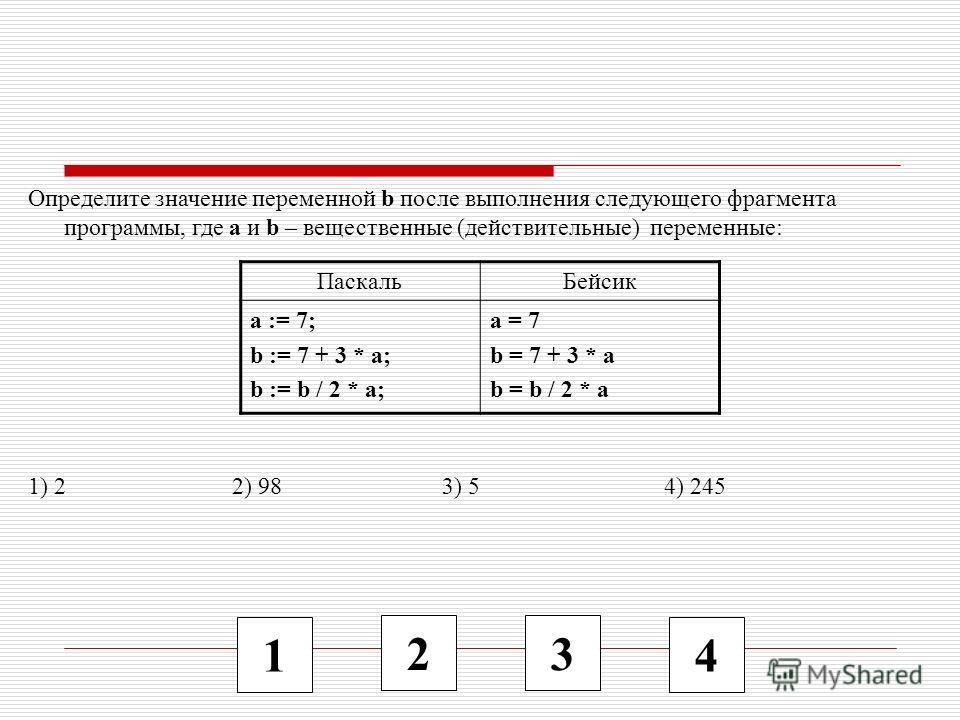1 2 3 4 Определите значение переменной b после выполнения следующего фрагмента программы, где a и b – вещественные (действительные) переменные: 1) 2 2) 98 3) 5 4) 245 ПаскальБейсик a := 7; b := 7 + 3 * a; b := b / 2 * a; a = 7 b = 7 + 3 * a b = b / 2