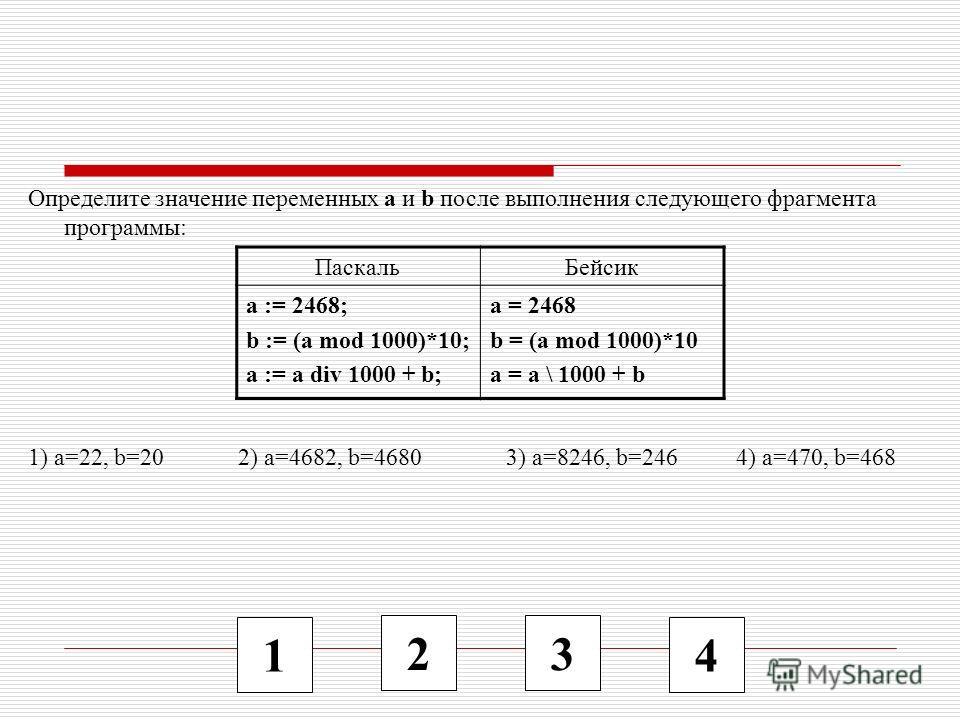 1 2 3 4 Определите значение переменных a и b после выполнения следующего фрагмента программы: 1) a=22, b=20 2) a=4682, b=4680 3) a=8246, b=246 4) a=470, b=468 ПаскальБейсик a := 2468; b := (a mod 1000)*10; a := a div 1000 + b; a = 2468 b = (a mod 100