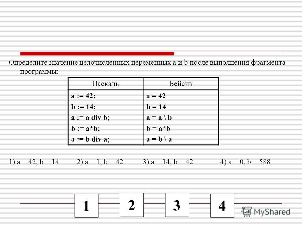 1 2 3 4 Определите значение целочисленных переменных a и b после выполнения фрагмента программы: 1) a = 42, b = 14 2) a = 1, b = 42 3) a = 14, b = 42 4) a = 0, b = 588 ПаскальБейсик a := 42; b := 14; a := a div b; b := a*b; a := b div a; a = 42 b = 1