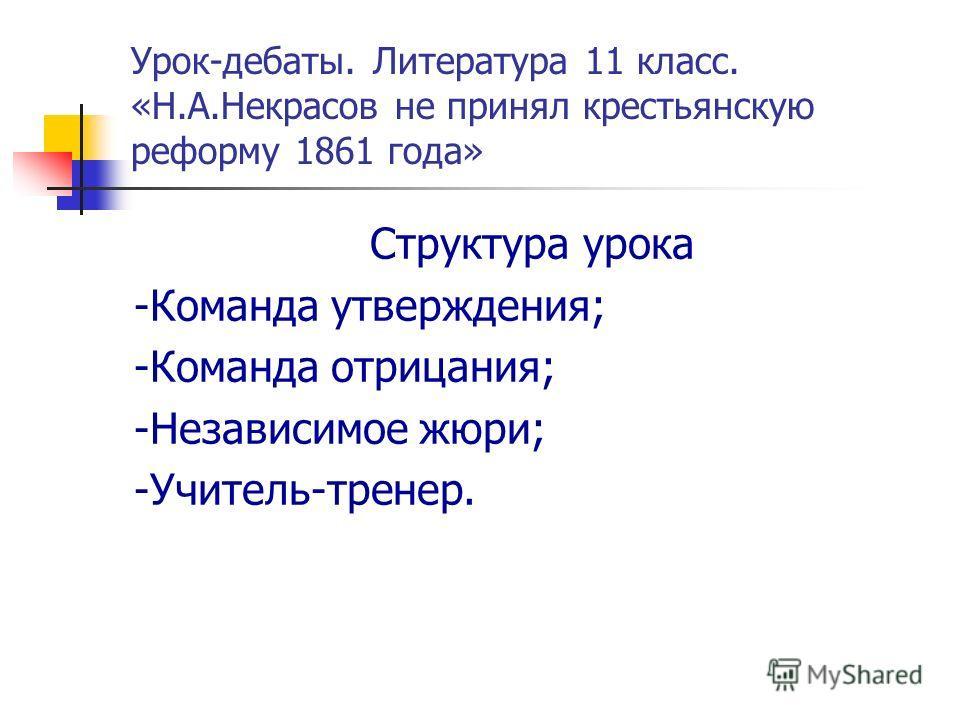 Урок-дебаты. Литература 11 класс. «Н.А.Некрасов не принял крестьянскую реформу 1861 года» Структура урока -Команда утверждения; -Команда отрицания; -Независимое жюри; -Учитель-тренер.