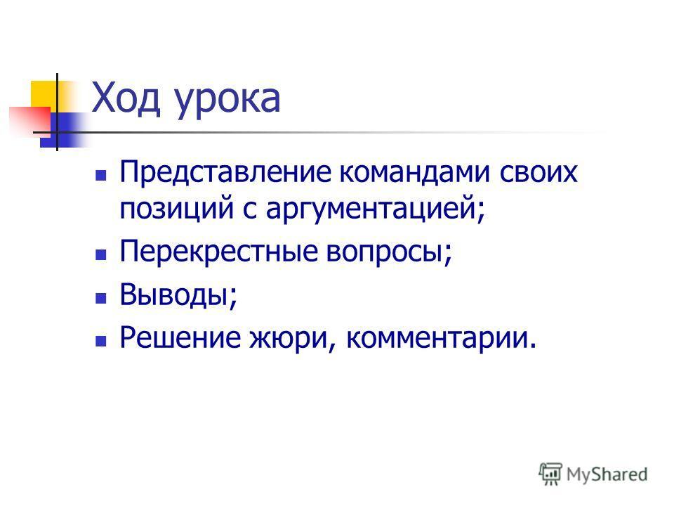 Ход урока Представление командами своих позиций с аргументацией; Перекрестные вопросы; Выводы; Решение жюри, комментарии.