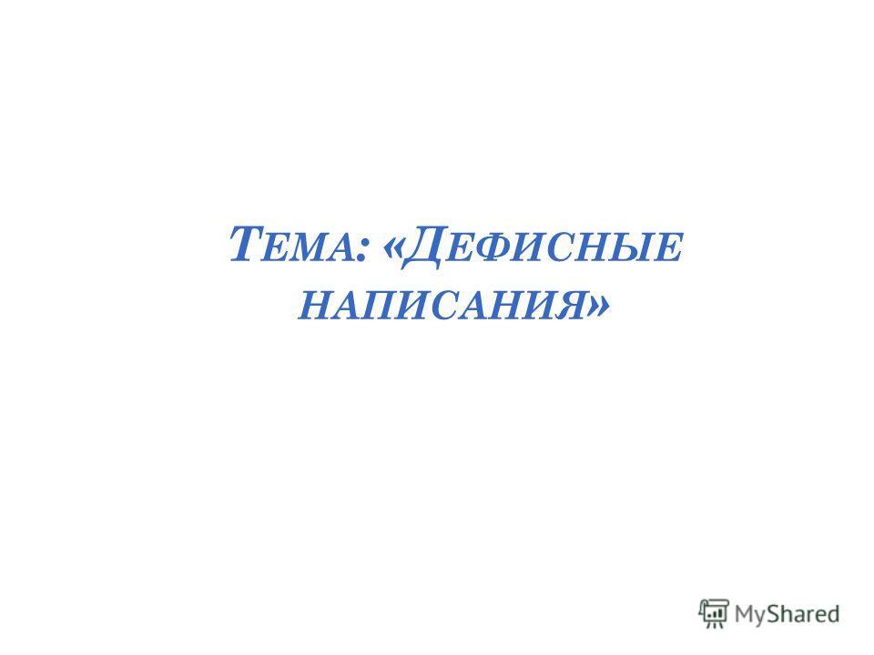 Т ЕМА : «Д ЕФИСНЫЕ НАПИСАНИЯ »