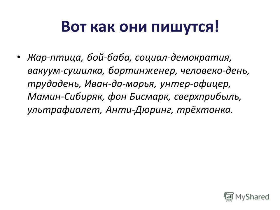 Вот как они пишутся! Жар-птица, бой-баба, социал-демократия, вакуум-сушилка, бортинженер, человеко-день, трудодень, Иван-да-марья, унтер-офицер, Мамин-Сибиряк, фон Бисмарк, сверхприбыль, ультрафиолет, Анти-Дюринг, трёхтонка.
