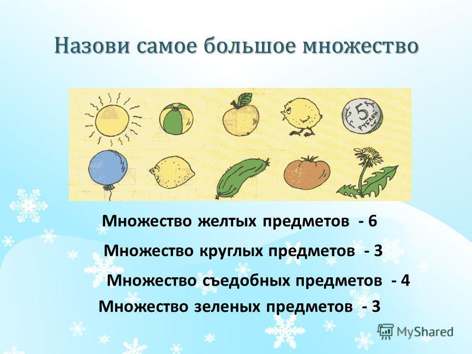 Назови самое большое множество Множество желтых предметов - 6 Множество круглых предметов - 3 Множество съедобных предметов - 4 Множество зеленых предметов - 3