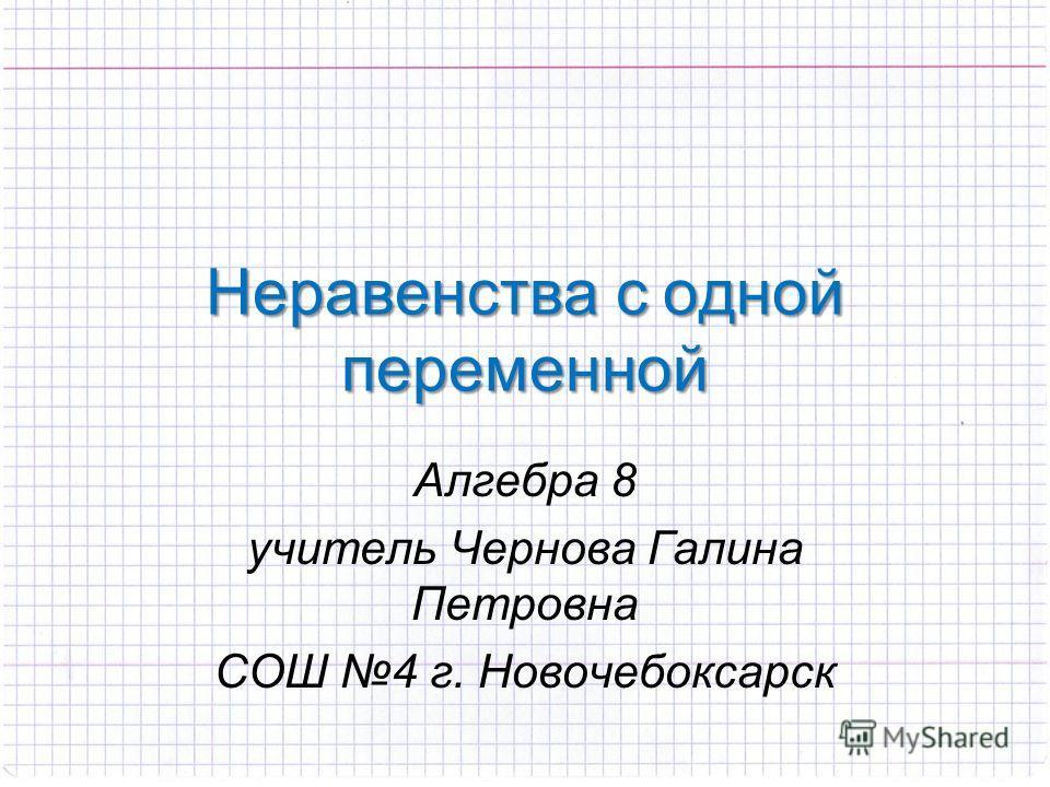 Неравенства с одной переменной Алгебра 8 учитель Чернова Галина Петровна СОШ 4 г. Новочебоксарск
