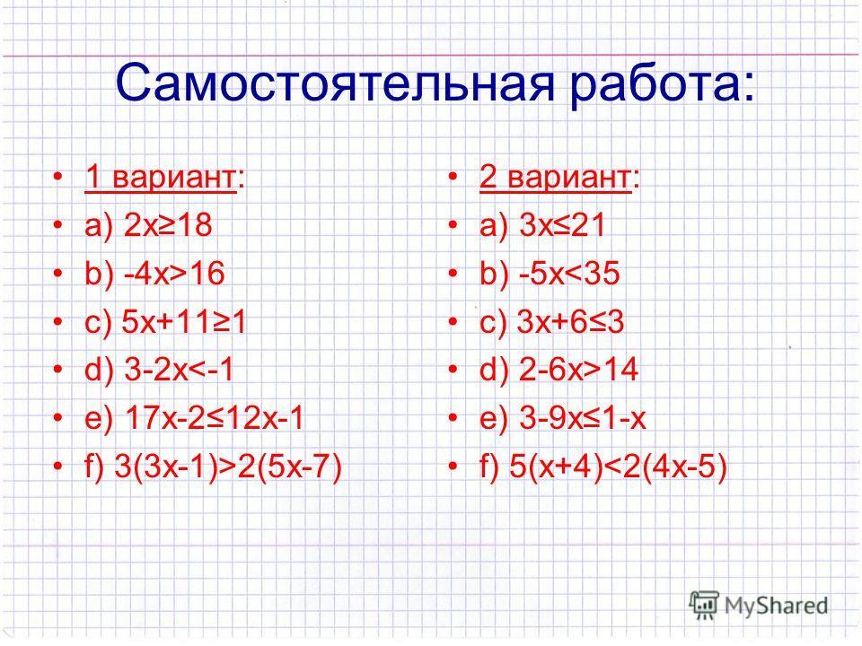 Самостоятельная работа: 1 вариант: а) 2х18 b) -4х>16 c) 5х+111 d) 3-2х2(5х-7) 2 вариант: а) 3х21 b) -5х14 e) 3-9х1-х f) 5(х+4)