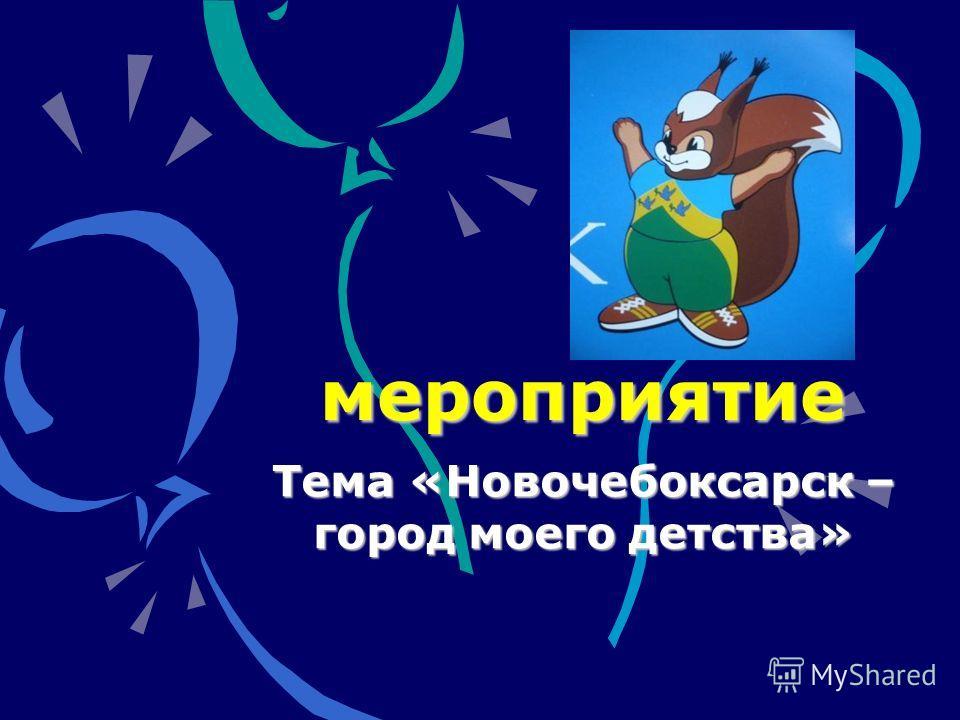 мероприятие Тема «Новочебоксарск – город моего детства»