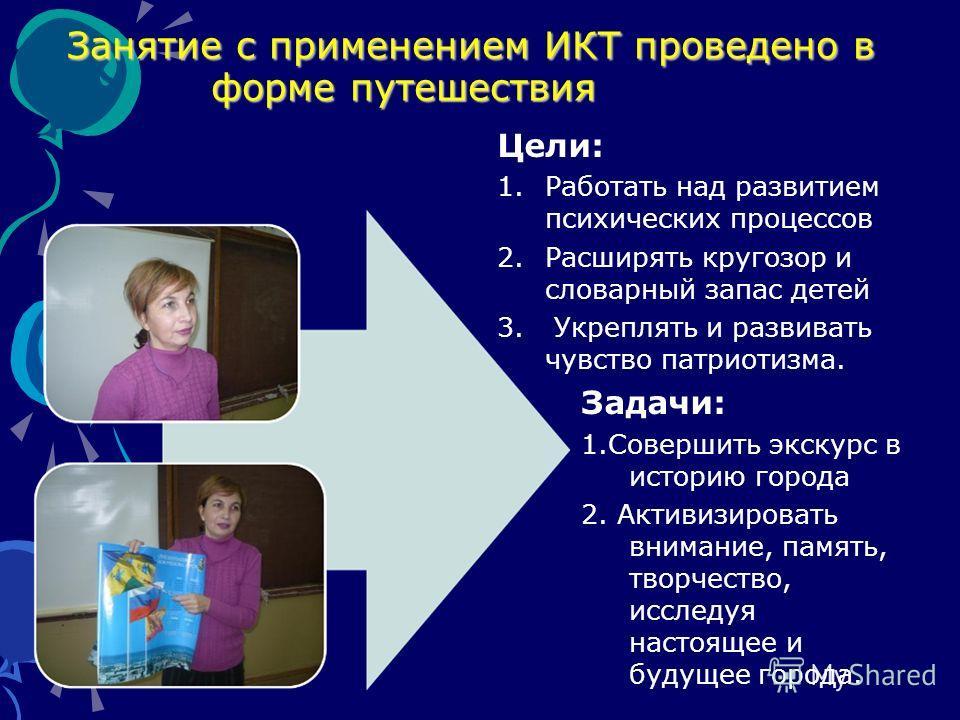 Занятие с применением ИКТ проведено в форме путешествия Занятие с применением ИКТ проведено в форме путешествия Цели: 1.Работать над развитием психических процессов 2.Расширять кругозор и словарный запас детей 3. Укреплять и развивать чувство патриот