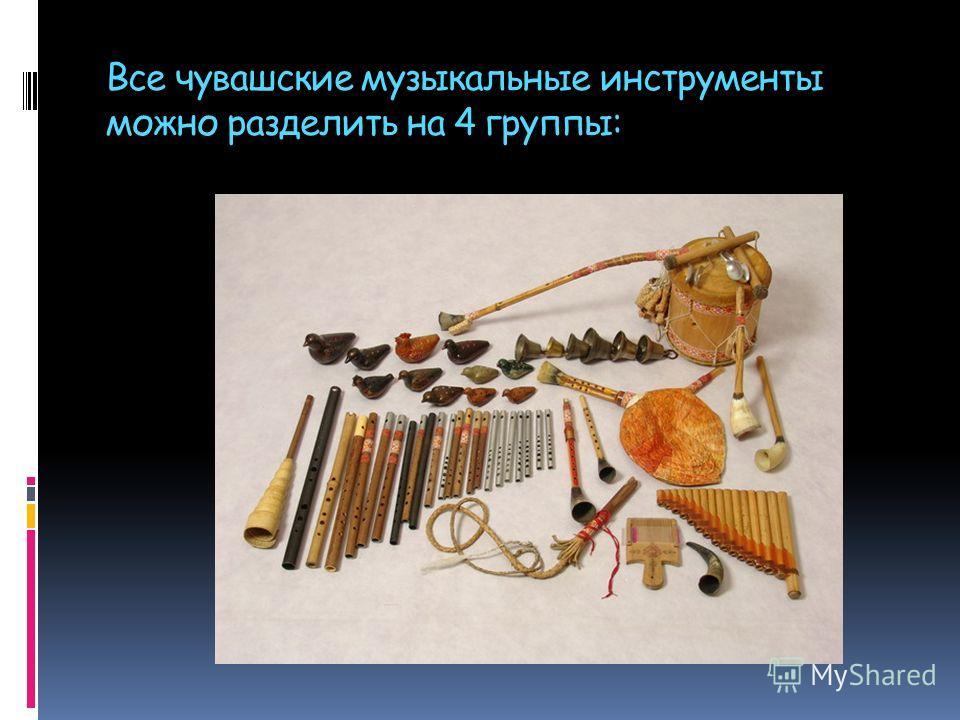 Все чувашские музыкальные инструменты можно разделить на 4 группы:
