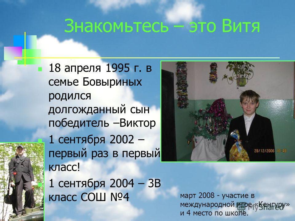 Знакомьтесь – это Витя 18 апреля 1995 г. в семье Бовыриных родился долгожданный сын победитель –Виктор 1 сентября 2002 – первый раз в первый класс! 1 сентября 2004 – 3В класс СОШ 4 март 2008 - участие в международной игре «Кенгуру» и 4 место по школе
