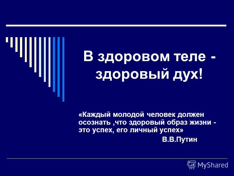 В здоровом теле - здоровый дух! «Каждый молодой человек должен осознать,что здоровый образ жизни - это успех, его личный успех» В.В.Путин