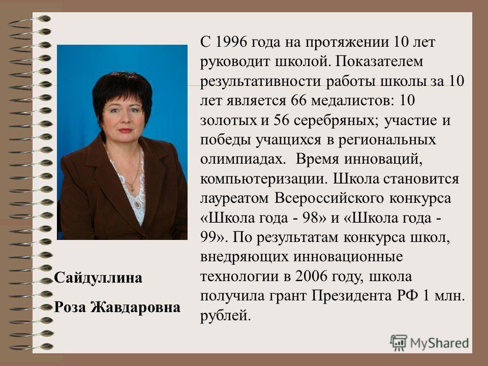Сайдуллина Роза Жавдаровна С 1996 года на протяжении 10 лет руководит школой. Показателем результативности работы школы за 10 лет является 66 медалистов: 10 золотых и 56 серебряных; участие и победы учащихся в региональных олимпиадах. Время инноваций