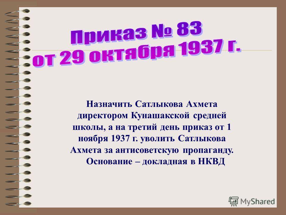 Назначить Сатлыкова Ахмета директором Кунашакской средней школы, а на третий день приказ от 1 ноября 1937 г. уволить Сатлыкова Ахмета за антисоветскую пропаганду. Основание – докладная в НКВД