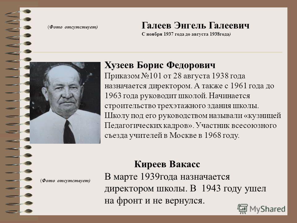 Галеев Энгель Галеевич С ноября 1937 года до августа 1938года) (Фото отсутствует) Хузеев Борис Федорович Приказом 101 от 28 августа 1938 года назначается директором. А также с 1961 года до 1963 года руководит школой. Начинается строительство трехэтаж