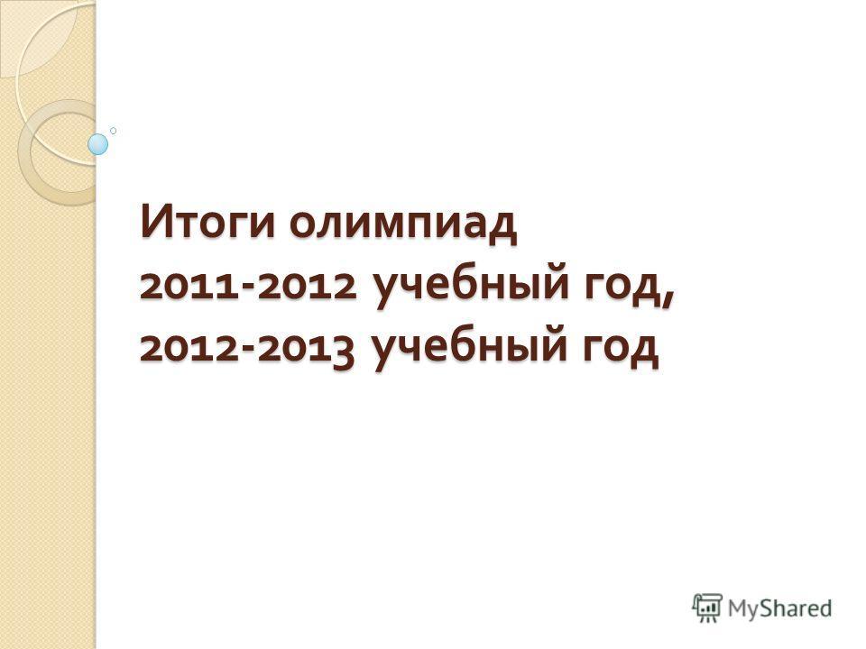 Итоги олимпиад 2011-2012 учебный год, 2012-2013 учебный год