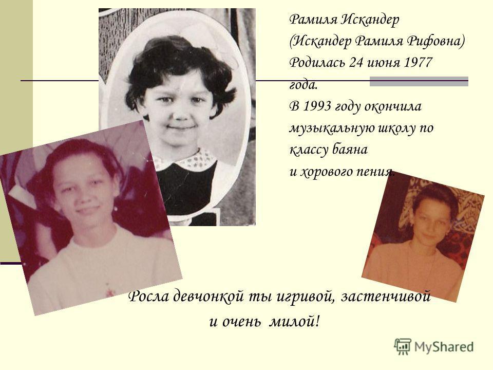 Росла девчонкой ты игривой, застенчивой и очень милой! Рамиля Искандер (Искандер Рамиля Рифовна) Родилась 24 июня 1977 года. В 1993 году окончила музыкальную школу по классу баяна и хорового пения.