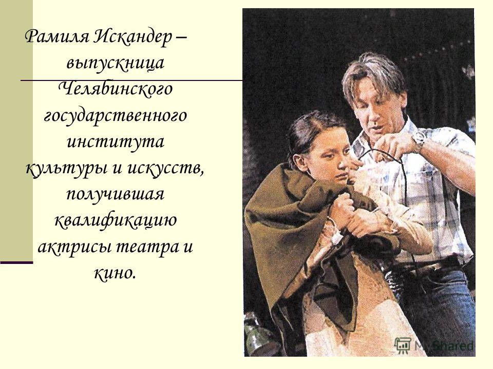 Рамиля Искандер – выпускница Челябинского государственного института культуры и искусств, получившая квалификацию актрисы театра и кино.