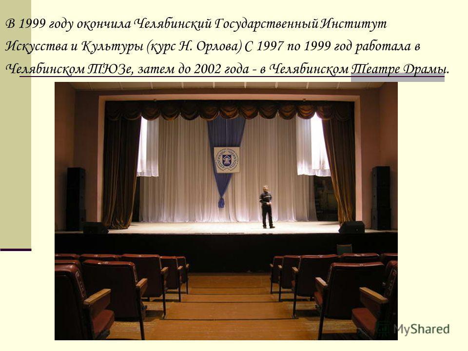 В 1999 году окончила Челябинский Государственный Институт Искусства и Культуры (курс Н. Орлова) С 1997 по 1999 год работала в Челябинском ТЮЗе, затем до 2002 года - в Челябинском Театре Драмы.