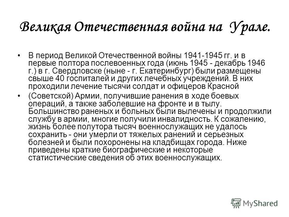 Великая Отечественная война на Урале. В период Великой Отечественной войны 1941-1945 гг. и в первые полтора послевоенных года (июнь 1945 - декабрь 1946 г.) в г. Свердловске (ныне - г. Екатеринбург) были размещены свыше 40 госпиталей и других лечебных