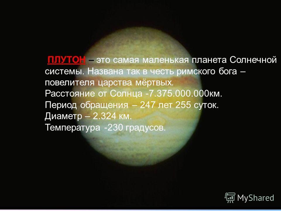 ПЛУТОН – это самая маленькая планета Солнечной системы. Названа так в честь римского бога – повелителя царства мёртвых. Расстояние от Солнца -7.375.000.000км. Период обращения – 247 лет 255 суток. Диаметр – 2.324 км. Температура -230 градусов.