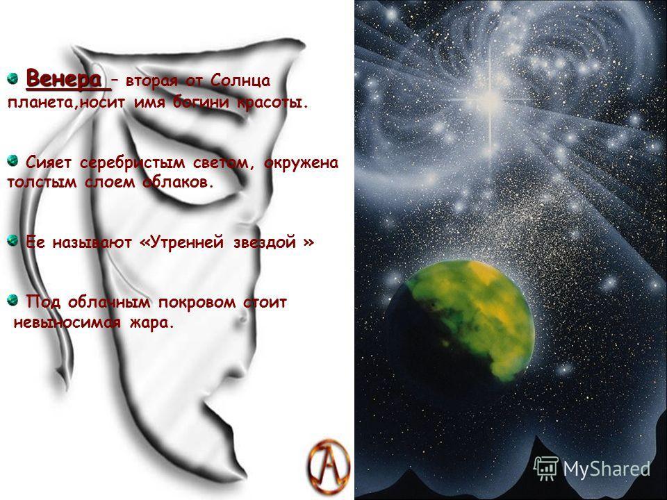 В ВВ Венера – вторая от Солнца планета,носит имя богини красоты. Сияет серебристым светом, окружена толстым слоем облаков. Ее называют «Утренней звездой » Под облачным покровом стоит невыносимая жара.