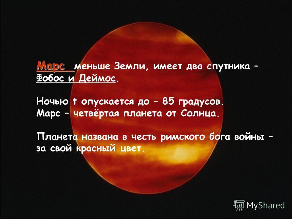 Марс Марс меньше Земли, имеет два спутника – Фобос и Деймос. Ночью t опускается до – 85 градусов. Марс – четвёртая планета от Солнца. Планета названа в честь римского бога войны – за свой красный цвет.