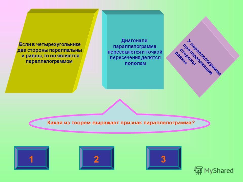 Если в четырехугольнике две стороны параллельны и равны, то он является параллелограммом Диагонали параллелограмма пересекаются и точкой пересечения делятся пополам У параллелограмма противолежащие стороны равны Какая из теорем выражает признак парал
