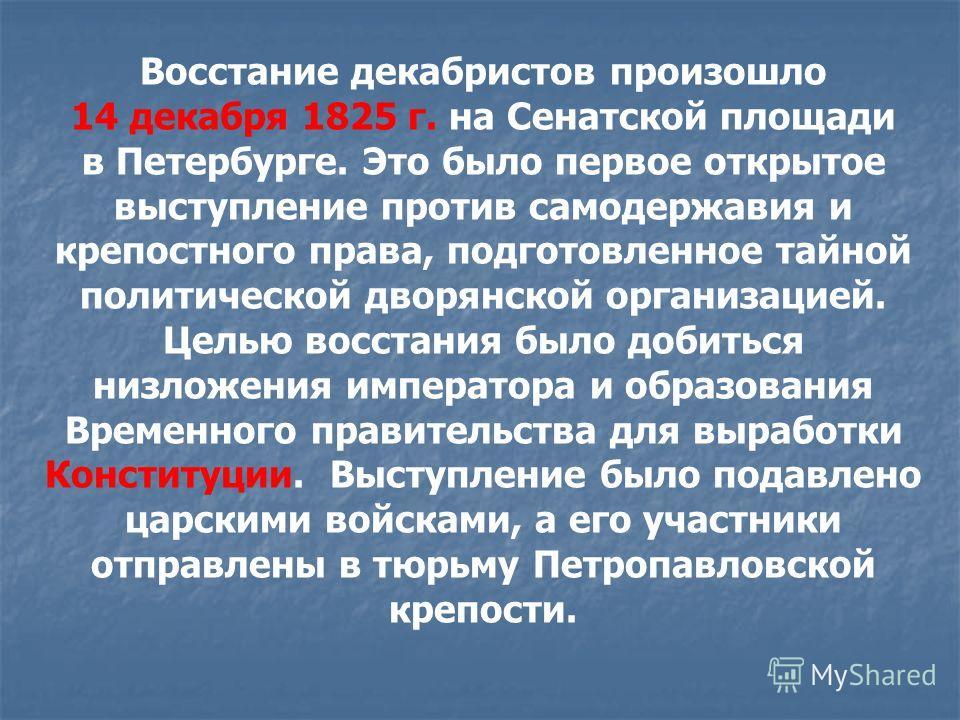 Восстание декабристов произошло 14 декабря 1825 г. на Сенатской площади в Петербурге. Это было первое открытое выступление против самодержавия и крепостного права, подготовленное тайной политической дворянской организацией. Целью восстания было добит