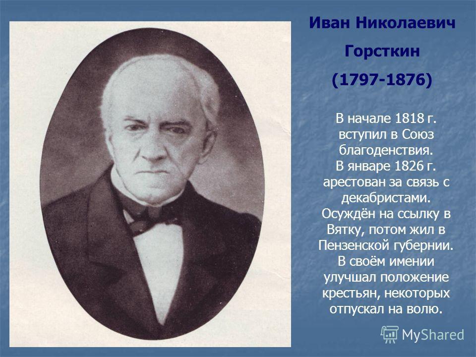 Иван Николаевич Горсткин (1797-1876) В начале 1818 г. вступил в Союз благоденствия. В январе 1826 г. арестован за связь с декабристами. Осуждён на ссылку в Вятку, потом жил в Пензенской губернии. В своём имении улучшал положение крестьян, некоторых о