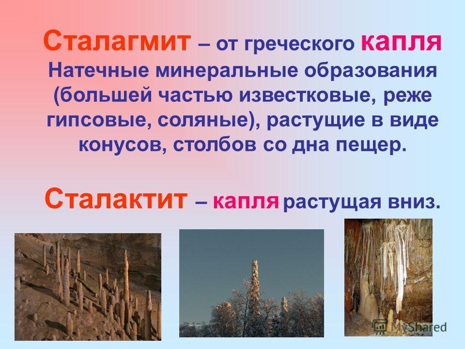 Сталагмит – от греческого капля Натечные минеральные образования (большей частью известковые, реже гипсовые, соляные), растущие в виде конусов, столбов со дна пещер. Сталактит – капля растущая вниз.