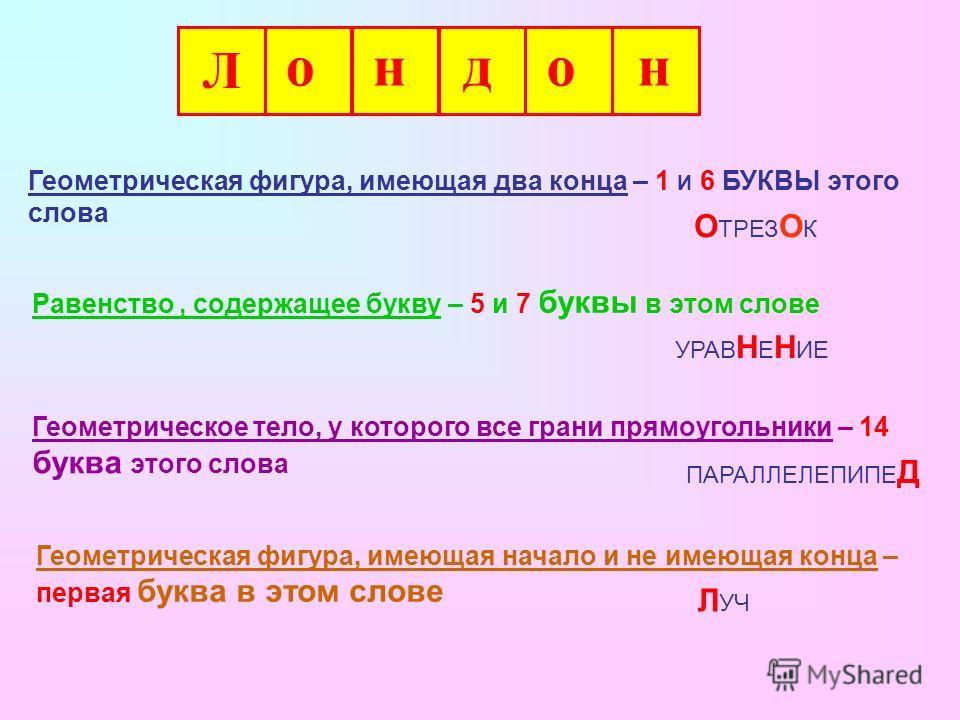 Л он д он Геометрическая фигура, имеющая два конца – 1 И 6 БУКВЫ этого слова Равенство, содержащее букву – 5 и 7 буквы в этом слове Геометрическое тело, у которого все грани прямоугольники – 14 буква этого слова Геометрическая фигура, имеющая начало
