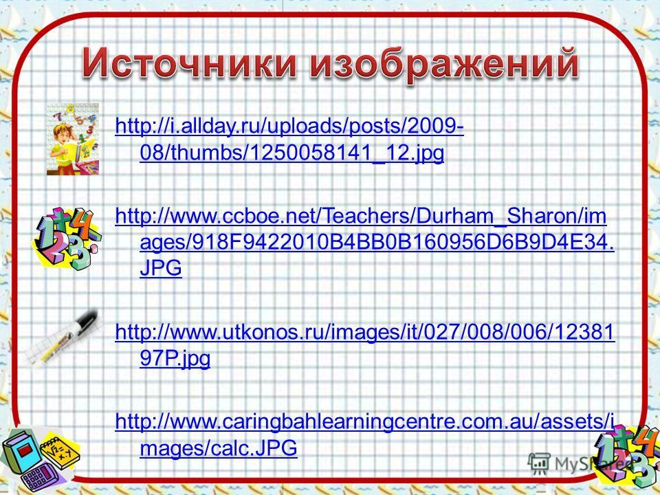 http://i.allday.ru/uploads/posts/2009- 08/thumbs/1250058141_12.jpg http://www.ccboe.net/Teachers/Durham_Sharon/im ages/918F9422010B4BB0B160956D6B9D4E34. JPG http://www.utkonos.ru/images/it/027/008/006/12381 97P.jpg http://www.caringbahlearningcentre.