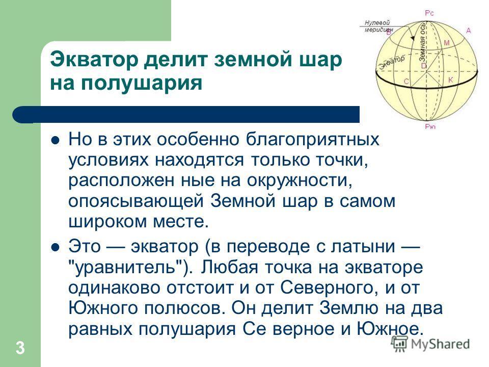 3 Экватор делит земной шар на полушария Но в этих особенно благоприятных условиях находятся только точки, расположен ные на окружности, опоясывающей Земной шар в самом широком месте. Это экватор (в переводе с латыни