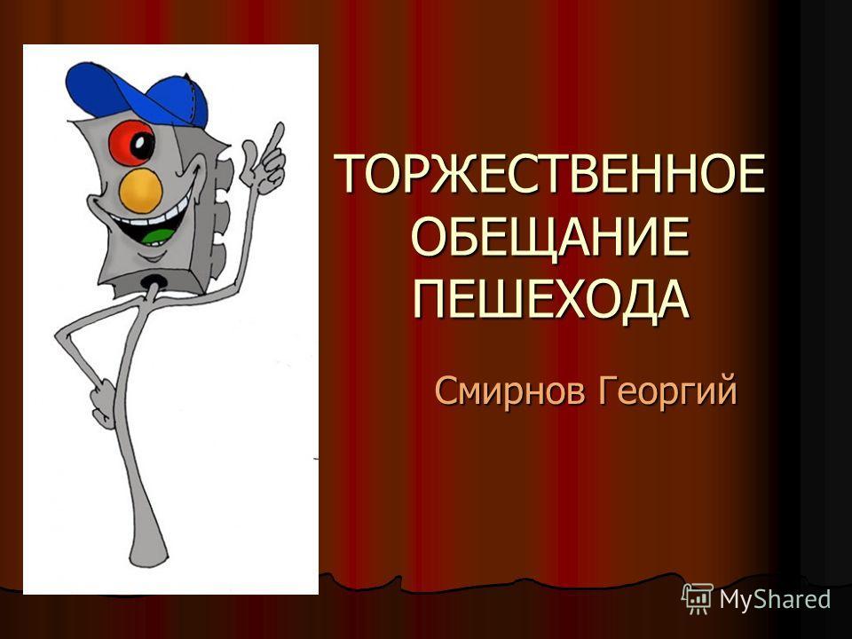 ТОРЖЕСТВЕННОЕ ОБЕЩАНИЕ ПЕШЕХОДА Смирнов Георгий Смирнов Георгий