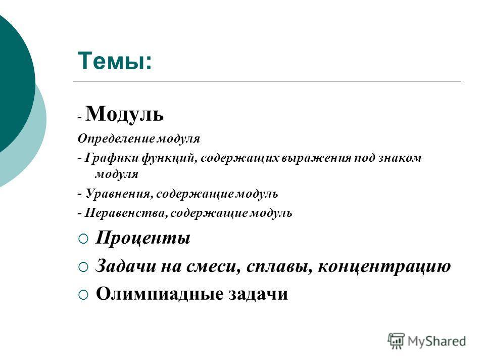 Темы: - Модуль Определение модуля - Графики функций, содержащих выражения под знаком модуля - Уравнения, содержащие модуль - Неравенства, содержащие модуль Проценты Задачи на смеси, сплавы, концентрацию Олимпиадные задачи