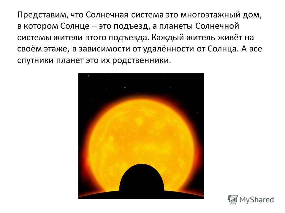 Представим, что Солнечная система это многоэтажный дом, в котором Солнце – это подъезд, а планеты Солнечной системы жители этого подъезда. Каждый житель живёт на своём этаже, в зависимости от удалённости от Солнца. А все спутники планет это их родств