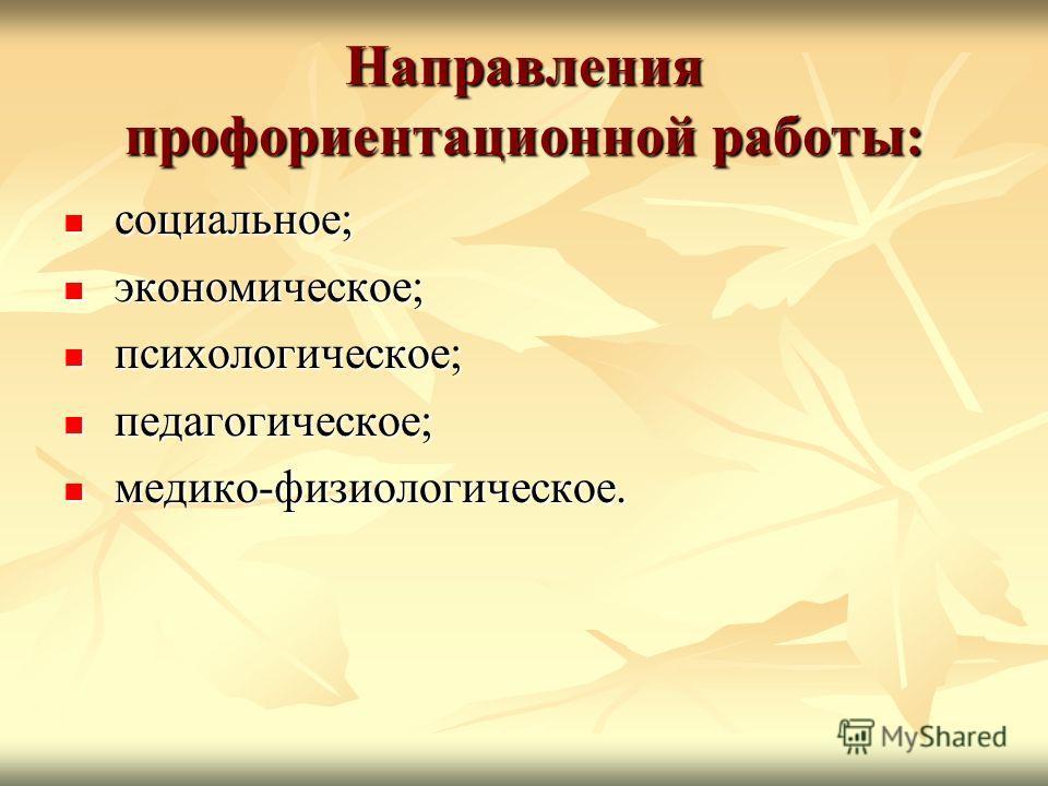 Направления профориентационной работы: социальное; социальное; экономическое; экономическое; психологическое; психологическое; педагогическое; педагогическое; медико-физиологическое. медико-физиологическое.