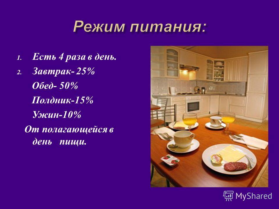 1. Есть 4 раза в день. 2. Завтрак - 25% Обед - 50% Полдник -15% Ужин -10% От полагающейся в день пищи.
