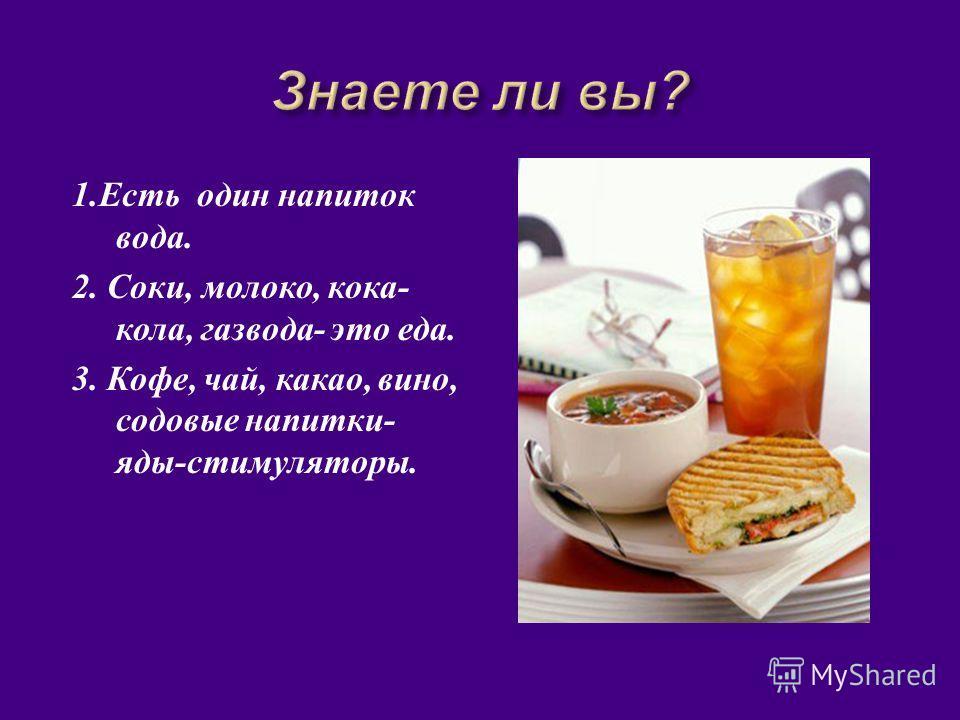 1. Есть один напиток вода. 2. Соки, молоко, кока - кола, газвода - это еда. 3. Кофе, чай, какао, вино, содовые напитки - яды - стимуляторы.