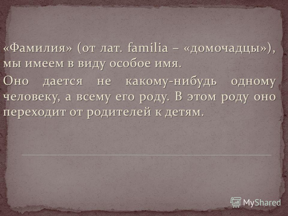 «Фамилия» (от лат. familia – «домочадцы»), мы имеем в виду особое имя. Оно дается не какому-нибудь одному человеку, а всему его роду. В этом роду оно переходит от родителей к детям.