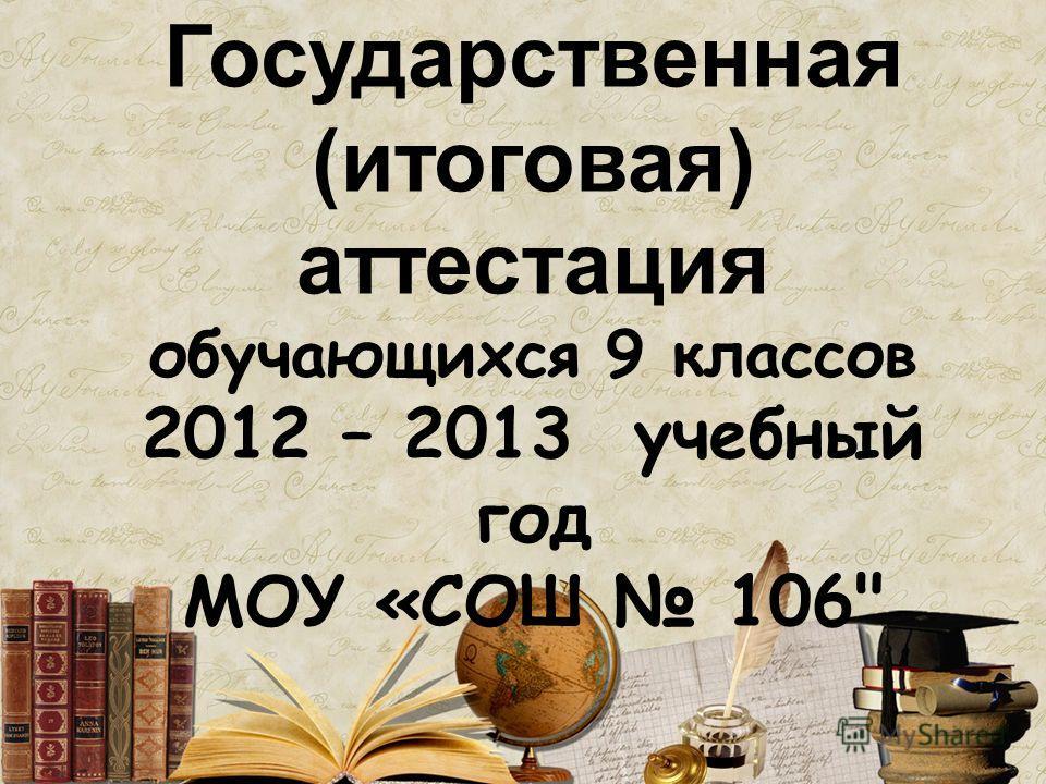 Государственная (итоговая) аттестация обучающихся 9 классов 2012 – 2013 учебный год МОУ «СОШ 106