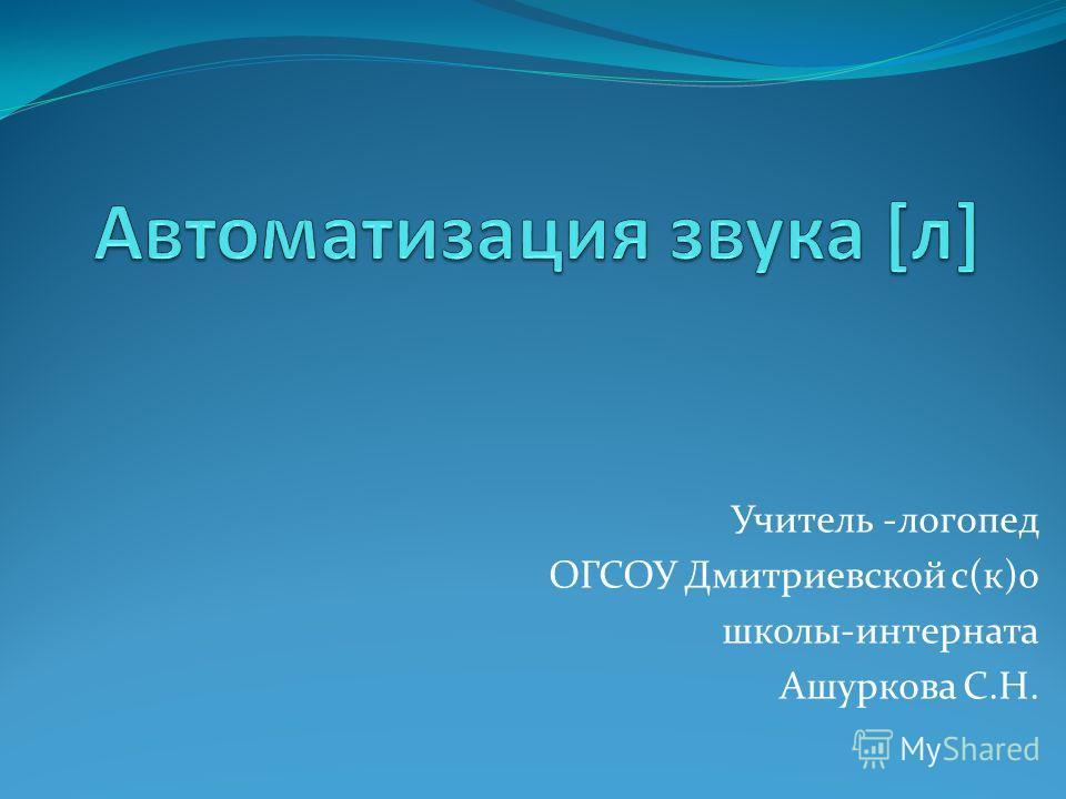 Учитель -логопед ОГСОУ Дмитриевской с(к)о школы-интерната Ашуркова С.Н.