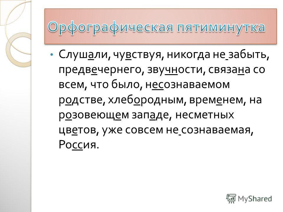 Слушали, чувствуя, никогда не забыть, предвечернего, звучности, связана со всем, что было, несознаваемом родстве, хлебородным, временем, на розовеющем западе, несметных цветов, уже совсем не сознаваемая, Россия.