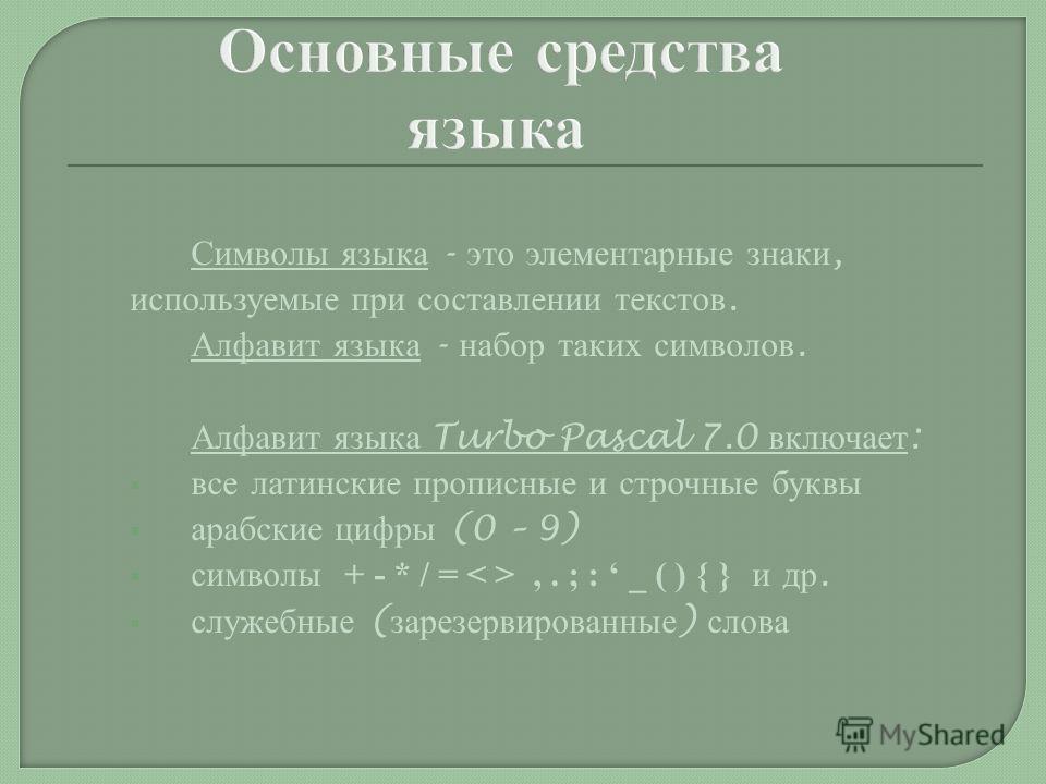 Символы языка - это элементарные знаки, используемые при составлении текстов. Алфавит языка - набор таких символов. Алфавит языка Turbo Pascal 7.0 включает : все латинские прописные и строчные буквы арабские цифры (0 – 9) символы + - * / =,. ; : _ (