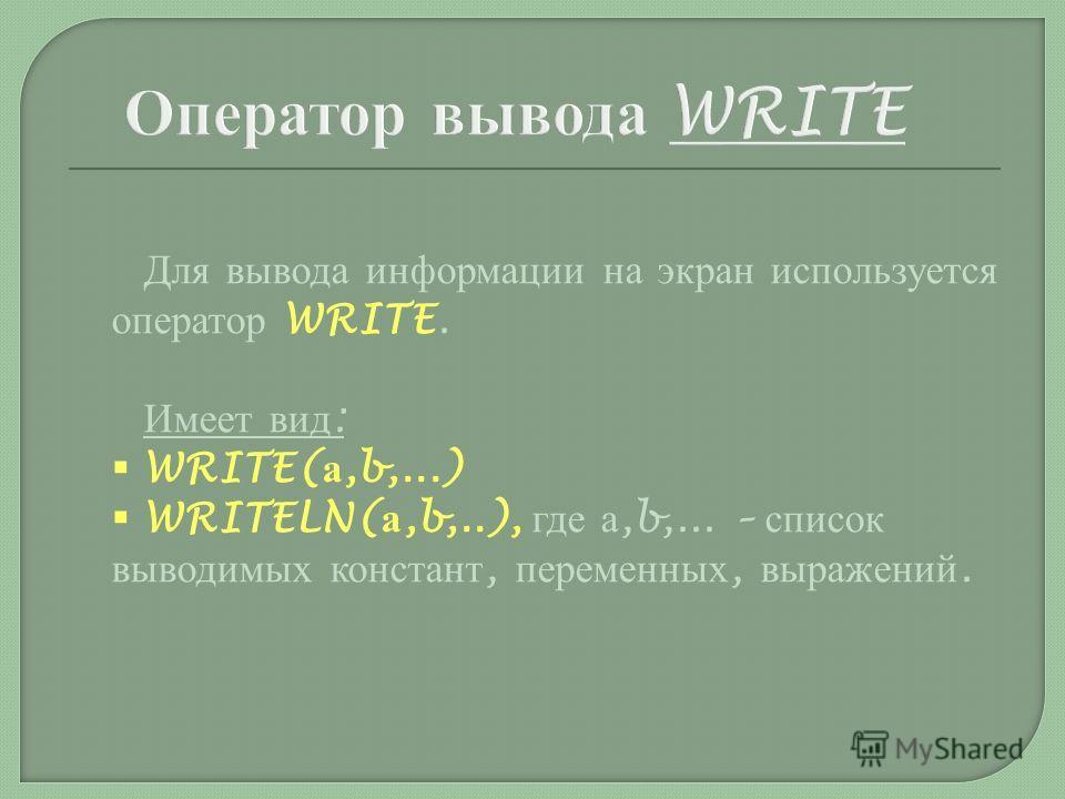 Для вывода информации на экран используется оператор WRITE. Имеет вид : WRITE( а,b,...) WRITELN( а,b,..), где а,b,... – список выводимых констант, переменных, выражений.
