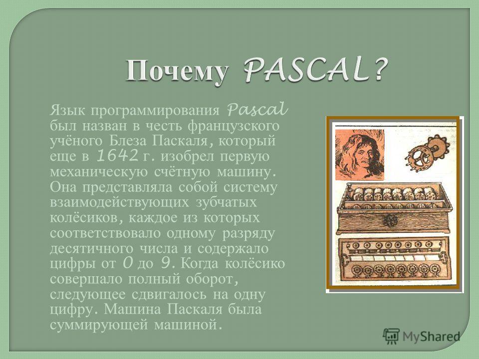 Язык программирования Pascal был назван в честь французского учёного Блеза Паскаля, который еще в 1642 г. изобрел первую механическую счётную машину. Она представляла собой систему взаимодействующих зубчатых колёсиков, каждое из которых соответствова